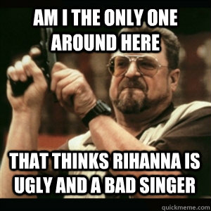 am i the only one around here that thinks rihanna is ugly an - AM I THE ONLY ONE AROUND HERE