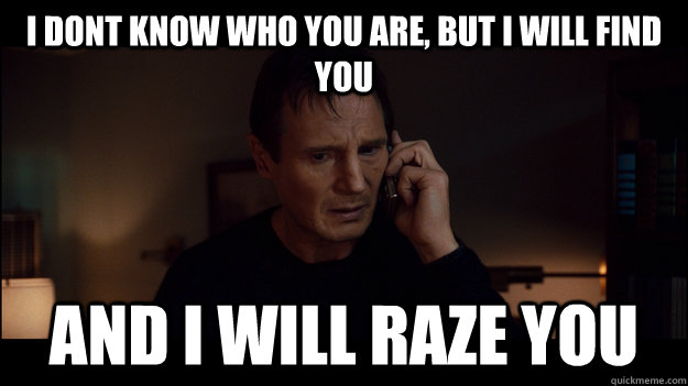 i dont know who you are but i will find you and i will raze - Liam Neeson