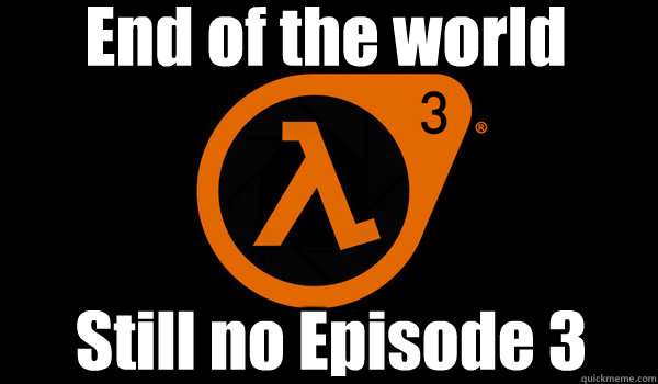 end of the world still no episode 3 - HL2EP3DEC21