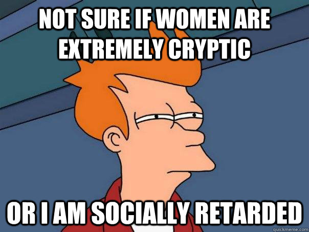 not sure if women are extremely cryptic or i am socially ret - Futurama Fry