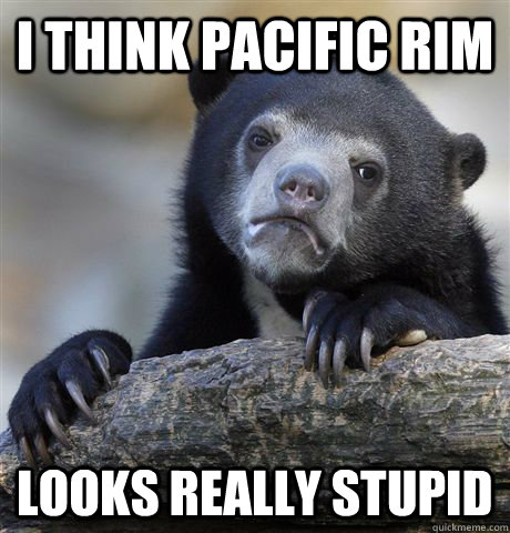 i think pacific rim looks really stupid - Confession Bear