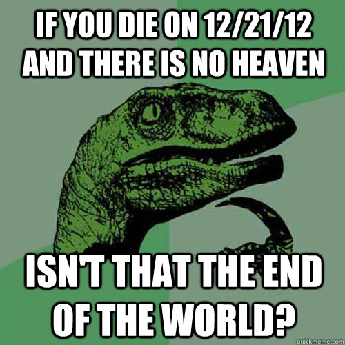 if you die on 122112 and there is no heaven isnt that the - Philosoraptor