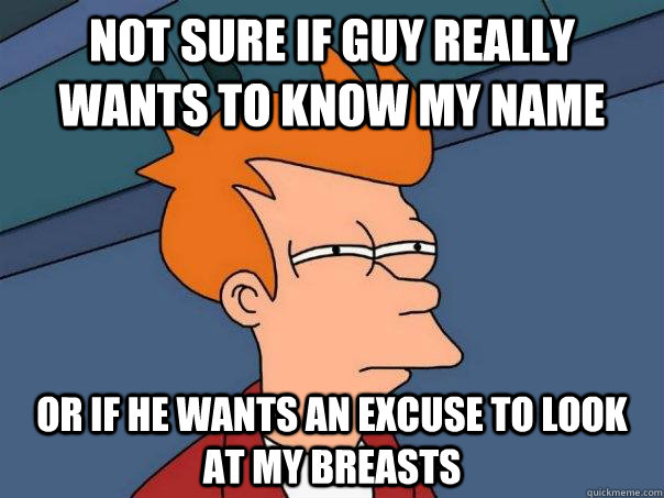 not sure if guy really wants to know my name or if he wants  - Futurama Fry