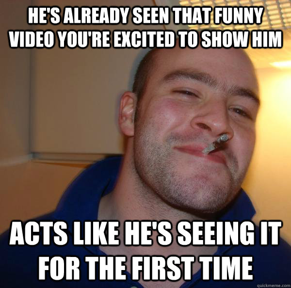 hes already seen that funny video youre excited to show hi - Good Guy Greg