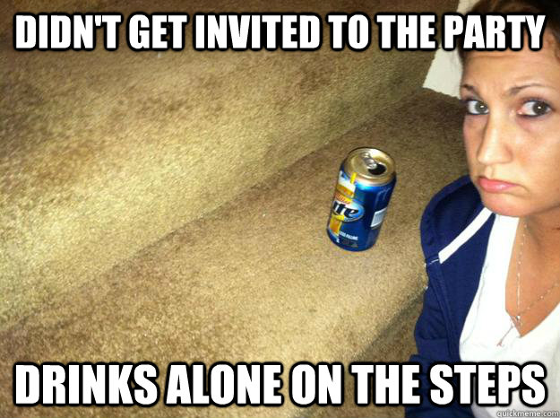 Funny Memes About Drinking Alone : Didnt get invited to the party drinks alone on steps
