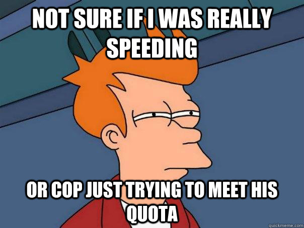 not sure if i was really speeding or cop just trying to meet - Futurama Fry