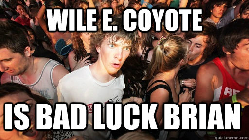 wile e coyote is bad luck brian - Sudden Clarity Clarence