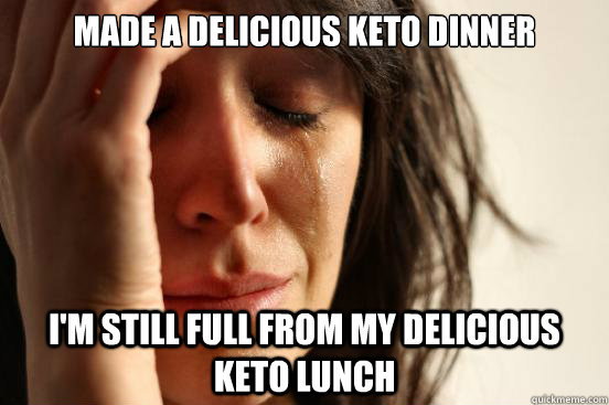 made a delicious keto dinner im still full from my deliciou - First World Problems