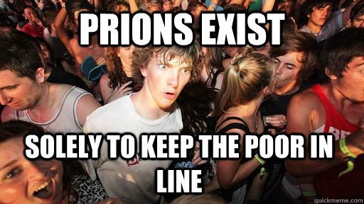 prions exist solely to keep the poor in line  - Sudden Clarity Clarence