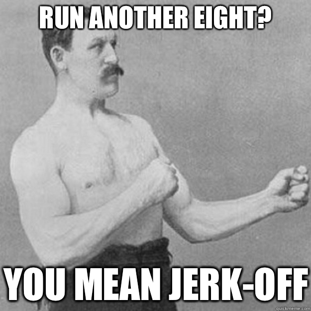 Run another eight you mean jerkoff - overly manly man