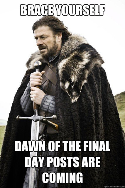 brace yourself dawn of the final day posts are coming - brace yourself