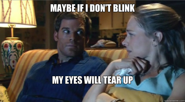 maybe if i dont blink my eyes will tear up - Apathetic Dexter