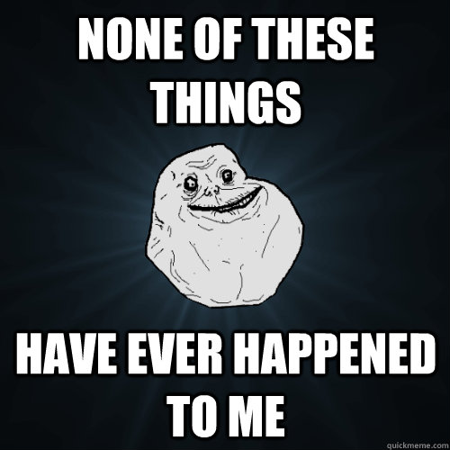 none of these things have ever happened to me - Forever Alone