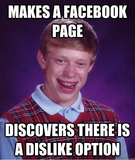 makes a facebook page discovers there is a dislike option  - Bad Luck Brian
