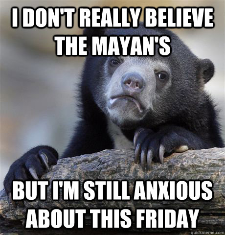 i dont really believe the mayans but im still anxious abo - Confession Bear