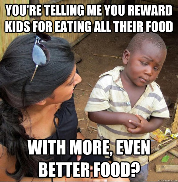 youre telling me you reward kids for eating all their food  - Skeptical Third World Kid