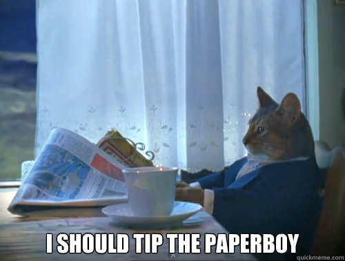i should tip the paperboy - The One Percent Cat