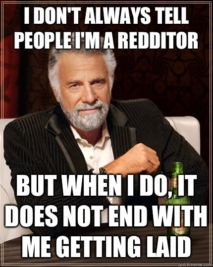I dont always tell people Im a redditor But when I do it doe - The Most Interesting Man In The World