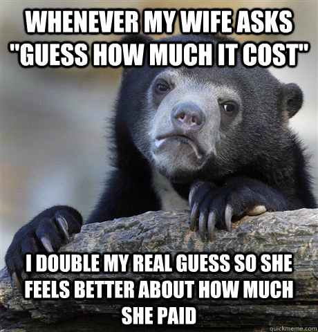 whenever my wife asks guess how much it cost i double my r - Confession Bear
