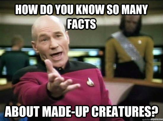 how do you know so many facts about madeup creatures - Annoyed Picard HD