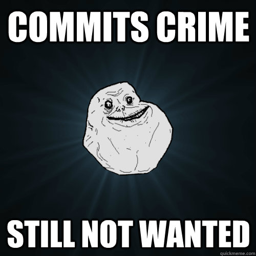 commits crime still not wanted - Forever Alone