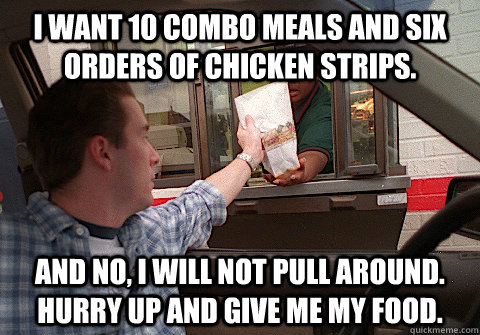 i want 10 combo meals and six orders of chicken strips and  - Scumbag Fast Food Customer