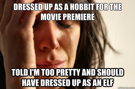 dressed up as a hobbit for the movie premiere told im too p - First World Problems