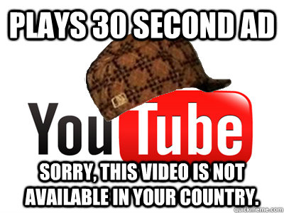 plays 30 second ad sorry this video is not available in you - scumbag youtube movies