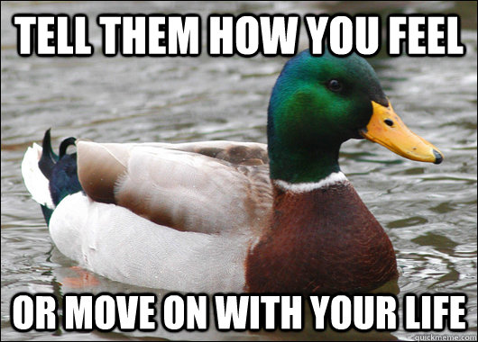 tell them how you feel or move on with your life - Actual Advice Mallard