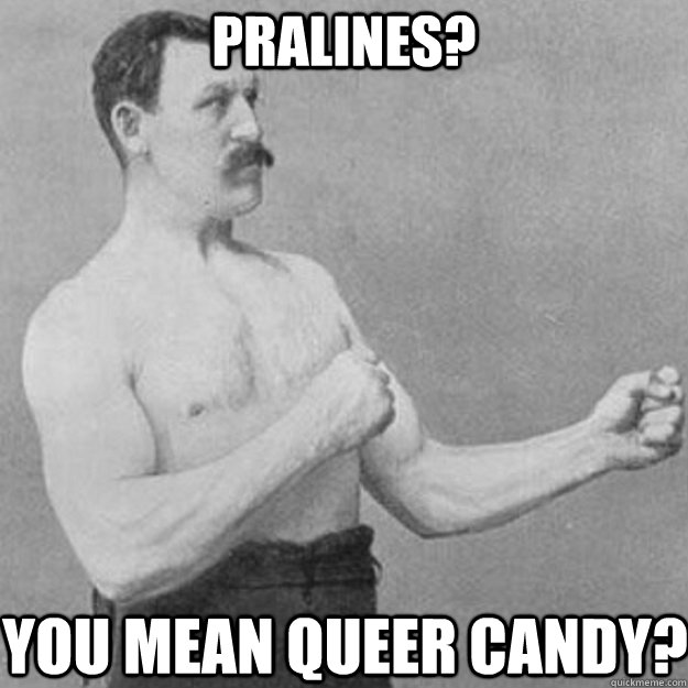 pralines you mean queer candy - overly manly man