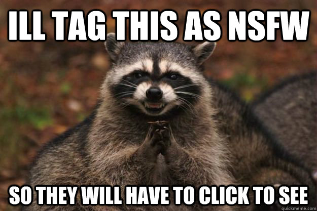 ill tag this as nsfw so they will have to click to see - Evil Plotting Raccoon