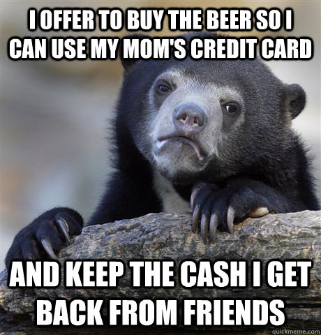 i offer to buy the beer so i can use my moms credit card an - Confession Bear
