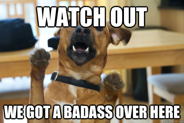 watch out we got a badass over here - 