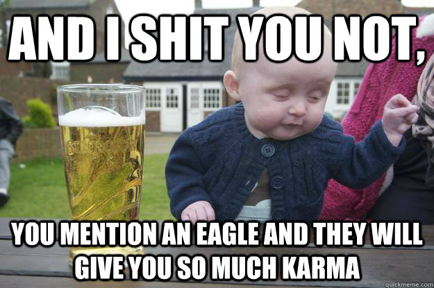 and i shit you not you mention an eagle and they will give  - drunk baby