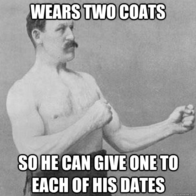 wears two coats so he can give one to each of his dates - overly manly man