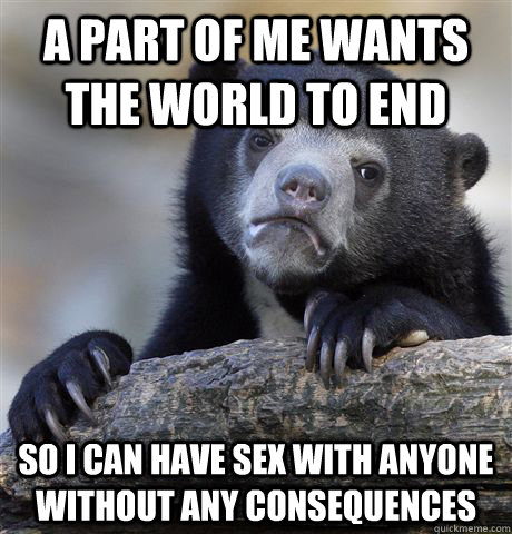 a part of me wants the world to end so i can have sex with a - Confession Bear
