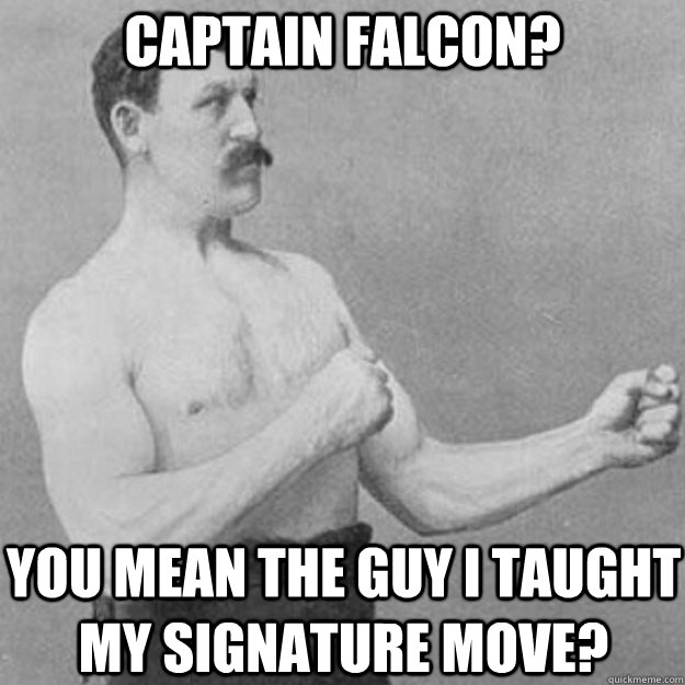 captain falcon you mean the guy i taught my signature move - overly manly man