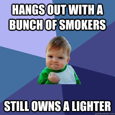 hangs out with a bunch of smokers still owns a lighter - Success Kid