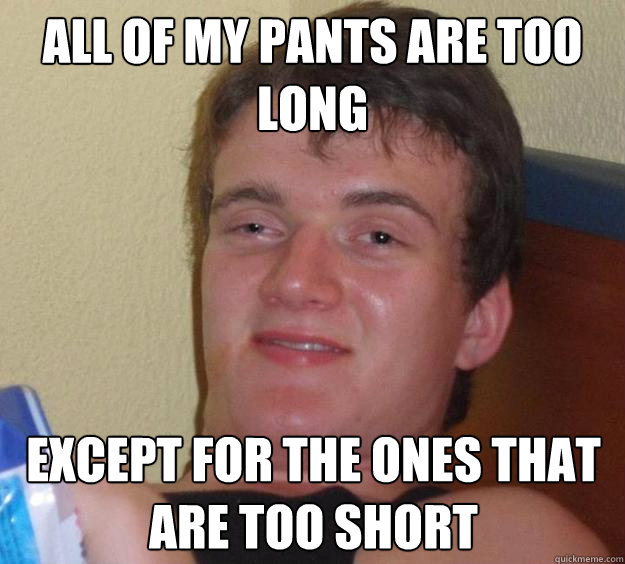 all of my pants are too long except for the ones that are to - 10 Guy