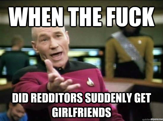 when the fuck did redditors suddenly get girlfriends - Annoyed Picard HD