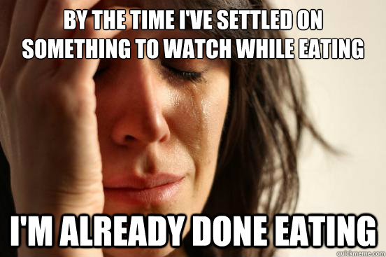 by the time ive settled on something to watch while eating  - First World Problems