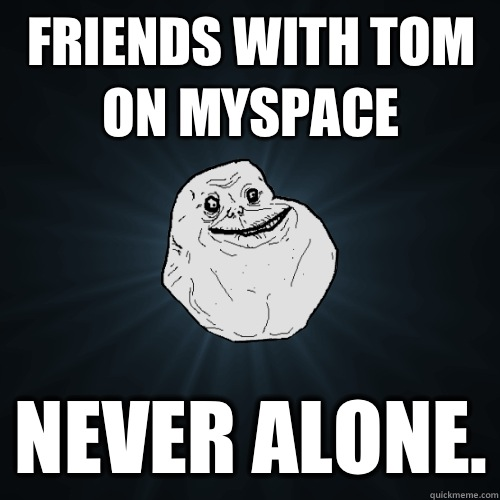 Friends with Tom on MySpace on hard mode - Forever Alone