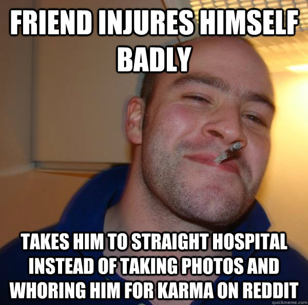 friend injures himself badly takes him to straight hospital  - Good Guy Greg