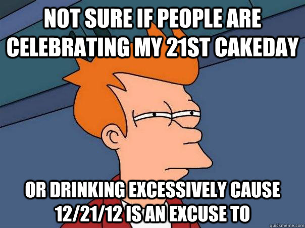not sure if people are celebrating my 21st cakeday or drinki - Futurama Fry