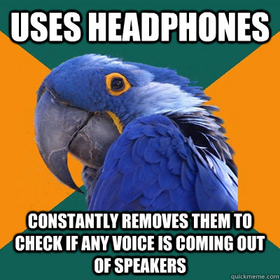 uses headphones constantly removes them to check if any voic - Paranoid Parrot