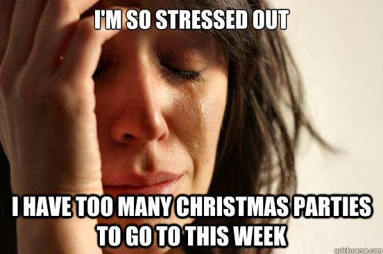 im so stressed out i have too many christmas parties to go  - First World Problems
