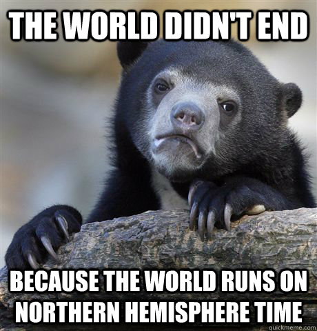 the world didnt end because the world runs on northern hemi - Confession Bear