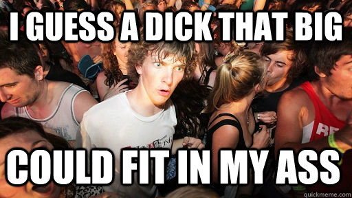 i guess a dick that big could fit in my ass - Sudden Clarity Clarence