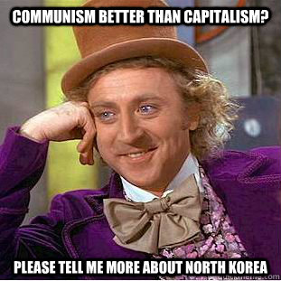 communism better than capitalism please tell me more about  - Condescending Wonka