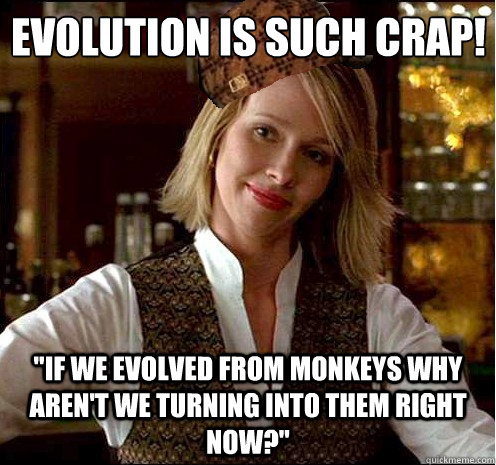 evolution is such crap if we evolved from monkeys why aren - Scumbag Christian Girl